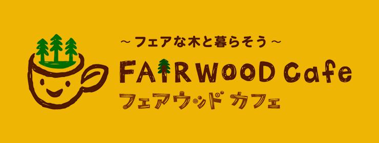 ~フェアな木と暮らそう~FAIRWOOD CAFE フェアウッド カフェ